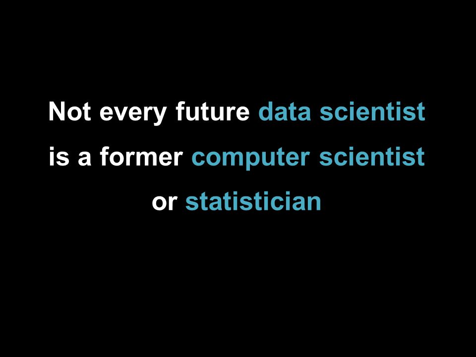 Not every future data scientist is a former computer scientist or statistician