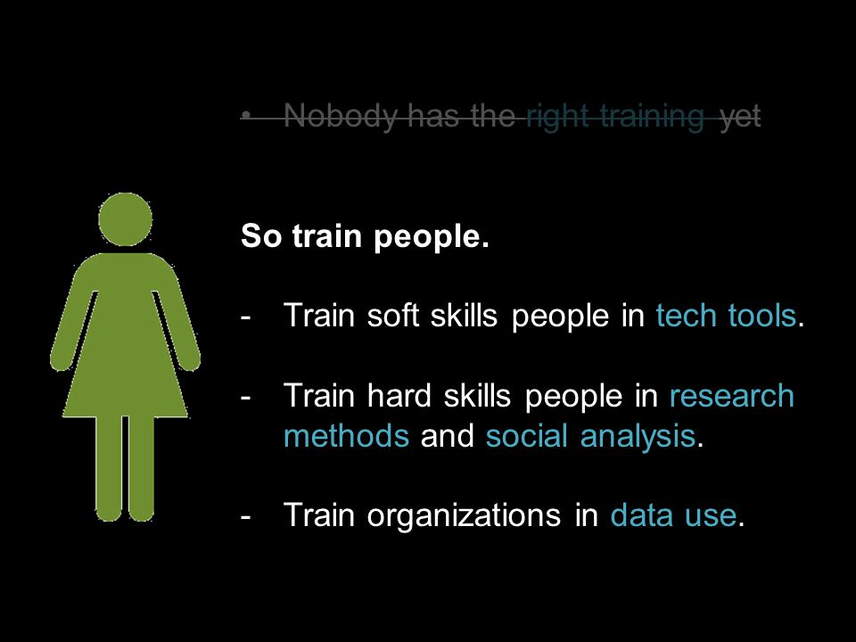 So train people. -Train soft skills people in tech tools. -Train hard skills people in research methods and social analysis. -Train organizations in d