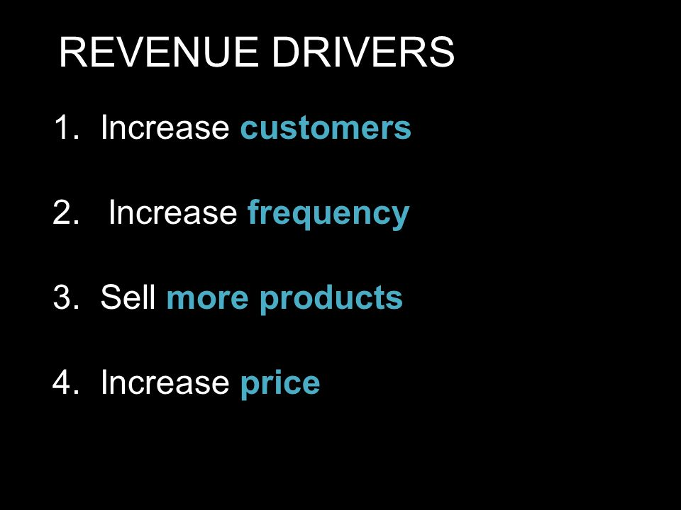 1. Increase customers 2.Increase frequency 3. Sell more products 4. Increase price REVENUE DRIVERS