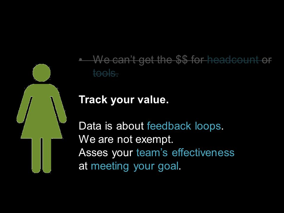 Track your value. Data is about feedback loops. We are not exempt. Asses your team's effectiveness at meeting your goal.
