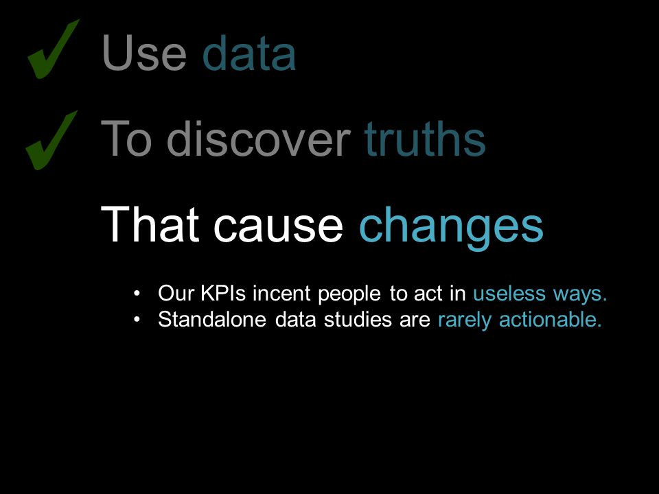 Use data To discover truths That cause changes Our KPIs incent people to act in useless ways. Standalone data studies are rarely actionable.