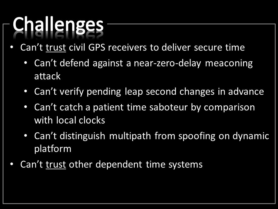 Can't trust civil GPS receivers to deliver secure time Can't defend against a near-zero-delay meaconing attack Can't verify pending leap second change
