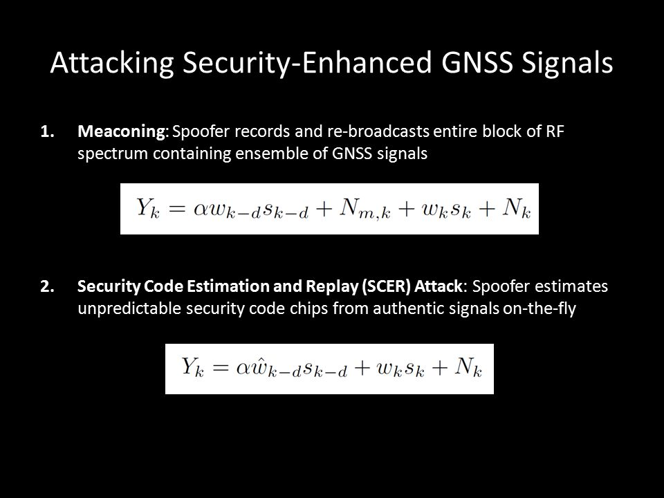 Attacking Security-Enhanced GNSS Signals 1.Meaconing: Spoofer records and re-broadcasts entire block of RF spectrum containing ensemble of GNSS signal