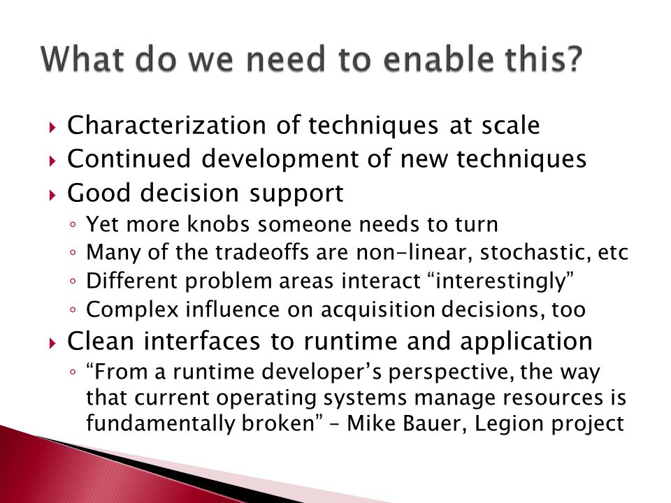  Characterization of techniques at scale  Continued development of new techniques  Good decision support ◦ Yet more knobs someone needs to turn ◦ Many of the tradeoffs are non-linear, stochastic, etc ◦ Different problem areas interact interestingly ◦ Complex influence on acquisition decisions, too  Clean interfaces to runtime and application ◦ From a runtime developer's perspective, the way that current operating systems manage resources is fundamentally broken – Mike Bauer, Legion project