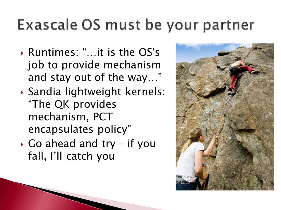  Runtimes: …it is the OS s job to provide mechanism and stay out of the way…  Sandia lightweight kernels: The QK provides mechanism, PCT encapsulates policy  Go ahead and try – if you fall, I'll catch you