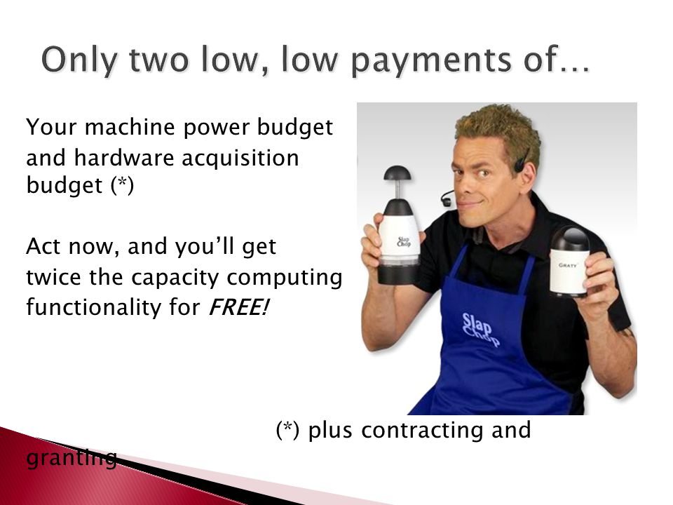 Your machine power budget and hardware acquisition budget (*) Act now, and you'll get twice the capacity computing functionality for FREE.
