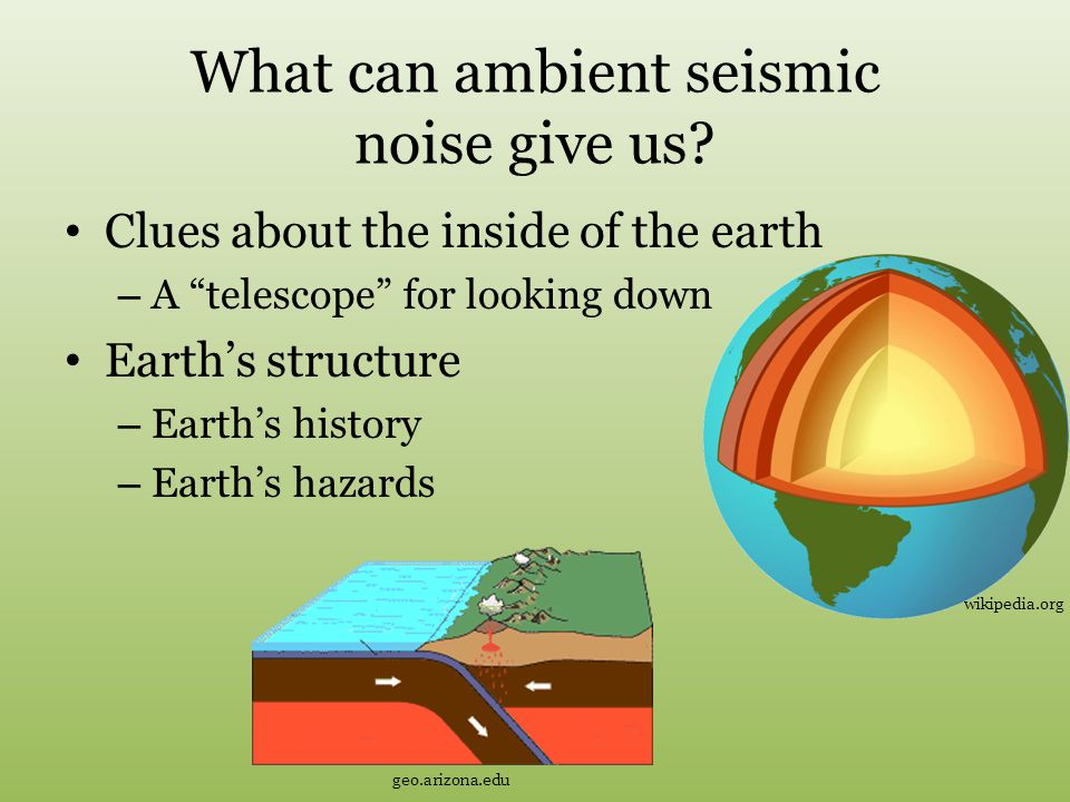 """What can ambient seismic noise give us? Clues about the inside of the earth – A """"telescope"""" for looking down Earth's structure – Earth's history – Ear"""