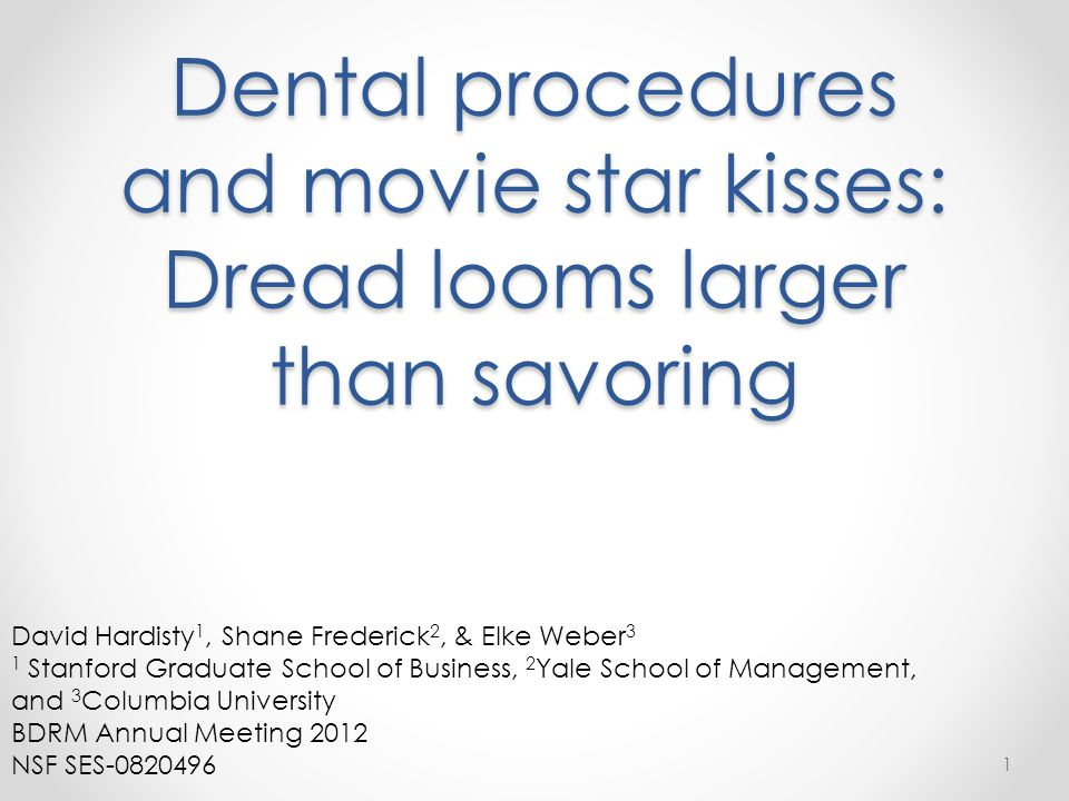 Dental procedures and movie star kisses: Dread looms larger than savoring 1 David Hardisty 1, Shane Frederick 2, & Elke Weber 3 1 Stanford Graduate School of Business, 2 Yale School of Management, and 3 Columbia University BDRM Annual Meeting 2012 NSF SES-0820496