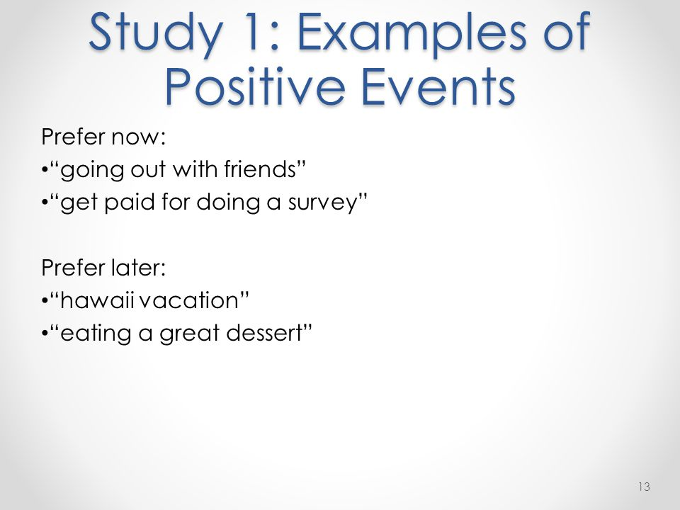 """Study 1: Examples of Positive Events Prefer now: """"going out with friends"""" """"get paid for doing a survey"""" Prefer later: """"hawaii vacation"""" """"eating a grea"""