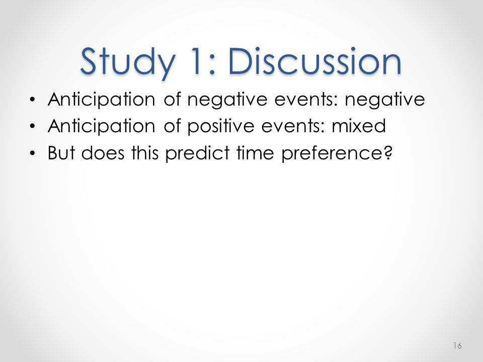 Study 1: Discussion Anticipation of negative events: negative Anticipation of positive events: mixed But does this predict time preference.