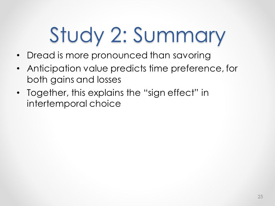 Study 2: Summary Dread is more pronounced than savoring Anticipation value predicts time preference, for both gains and losses Together, this explains the sign effect in intertemporal choice 25
