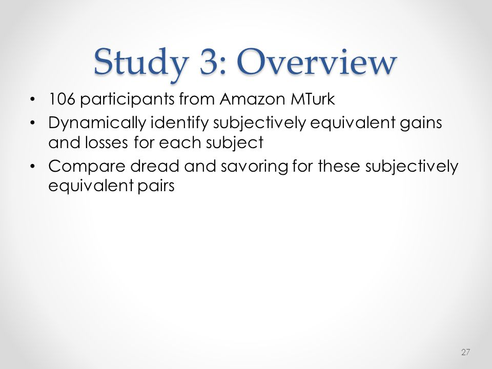 Study 3: Overview 106 participants from Amazon MTurk Dynamically identify subjectively equivalent gains and losses for each subject Compare dread and savoring for these subjectively equivalent pairs 27
