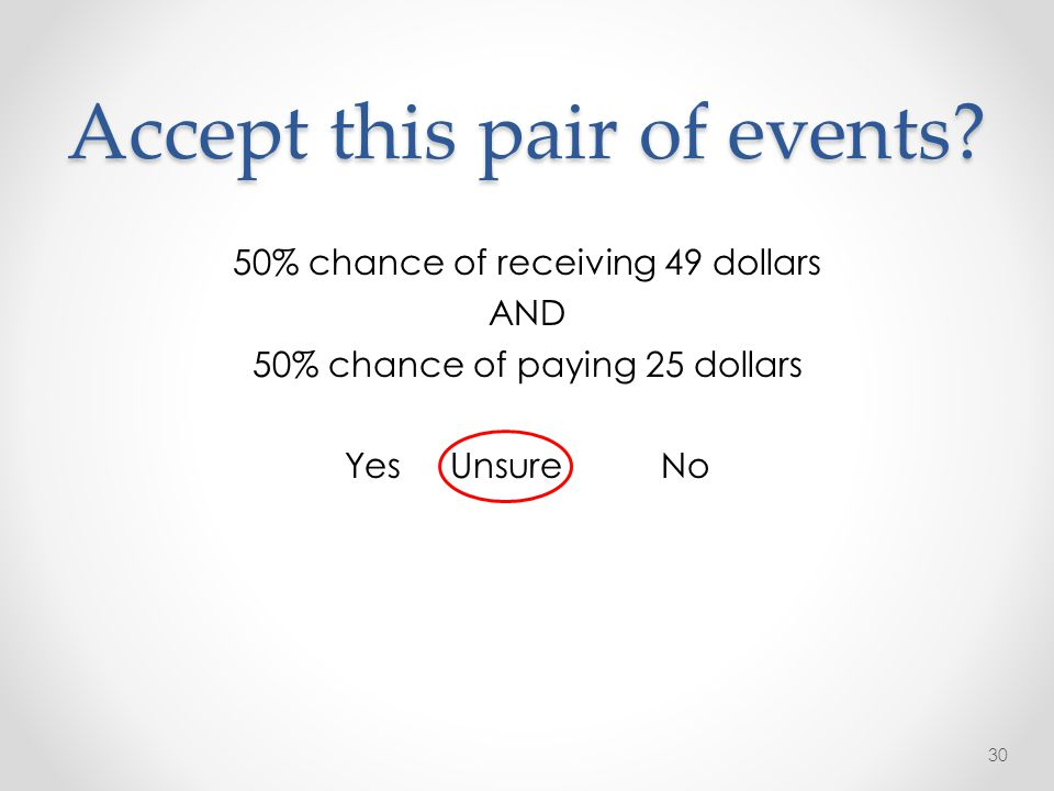 Accept this pair of events? 50% chance of receiving 49 dollars AND 50% chance of paying 25 dollars YesUnsureNo 30