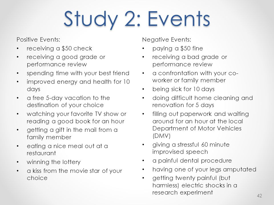 Study 2: Events Positive Events: receiving a $50 check receiving a good grade or performance review spending time with your best friend improved energy and health for 10 days a free 5-day vacation to the destination of your choice watching your favorite TV show or reading a good book for an hour getting a gift in the mail from a family member eating a nice meal out at a restaurant winning the lottery a kiss from the movie star of your choice 42 Negative Events: paying a $50 fine receiving a bad grade or performance review a confrontation with your co- worker or family member being sick for 10 days doing difficult home cleaning and renovation for 5 days filling out paperwork and waiting around for an hour at the local Department of Motor Vehicles (DMV) giving a stressful 60 minute improvised speech a painful dental procedure having one of your legs amputated getting twenty painful (but harmless) electric shocks in a research experiment
