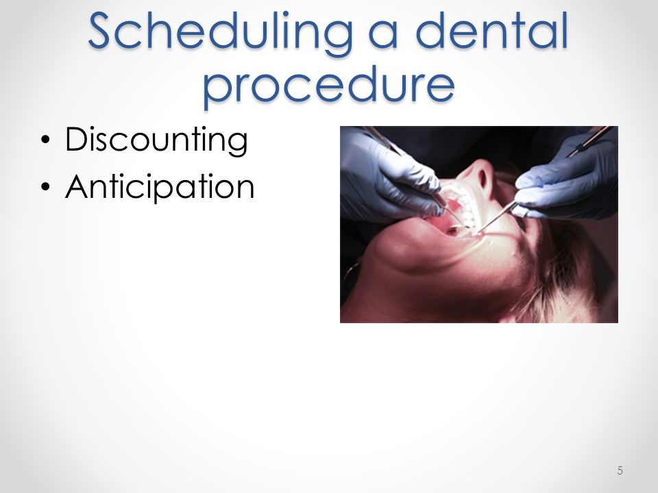 Scheduling a dental procedure Discounting Anticipation 5