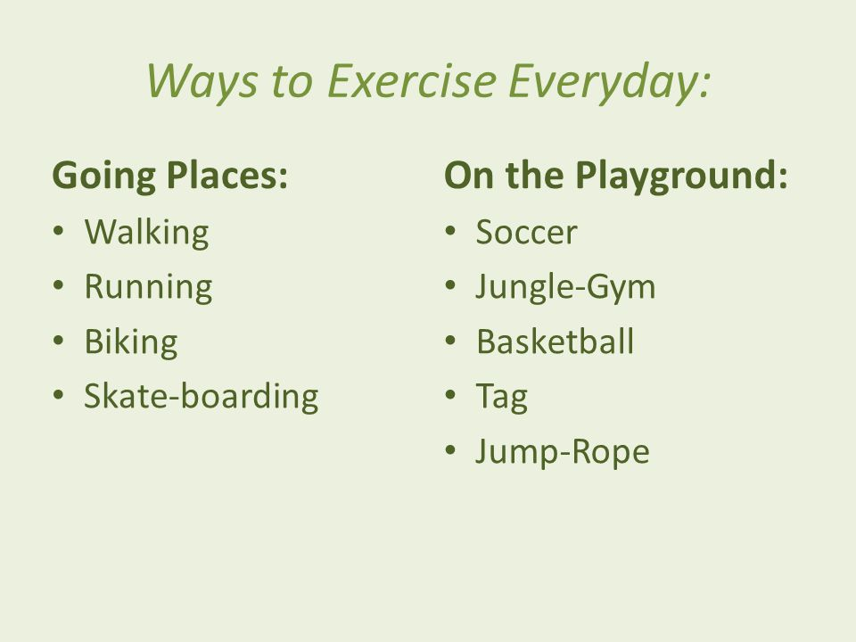 Ways to Exercise Everyday: Going Places: Walking Running Biking Skate-boarding On the Playground: Soccer Jungle-Gym Basketball Tag Jump-Rope