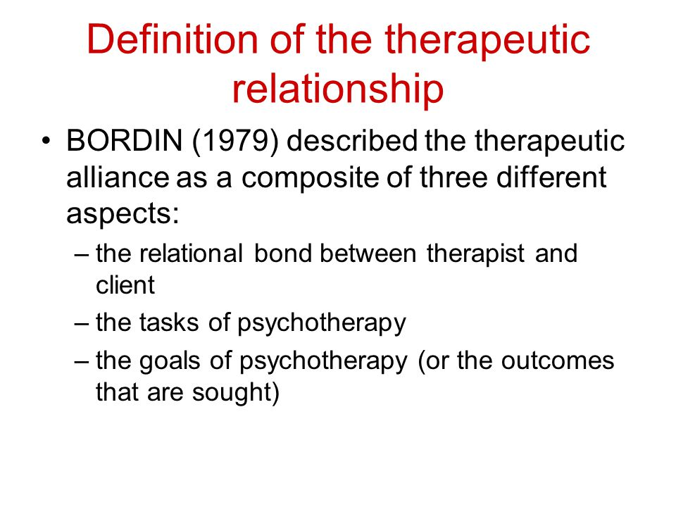 Definition of the therapeutic relationship BORDIN (1979) described the therapeutic alliance as a composite of three different aspects: –the relational