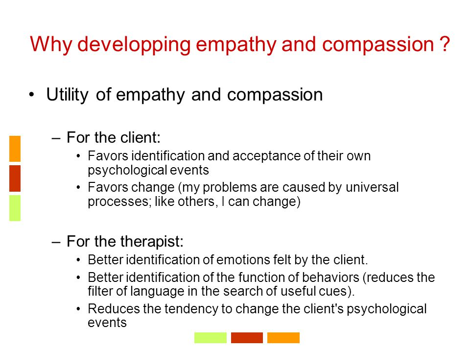 Why developping empathy and compassion ? Utility of empathy and compassion –For the client: Favors identification and acceptance of their own psycholo