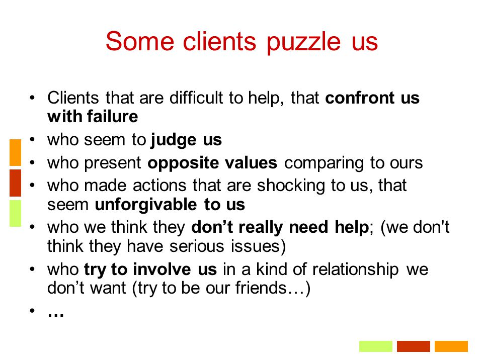 Some clients puzzle us Clients that are difficult to help, that confront us with failure who seem to judge us who present opposite values comparing to