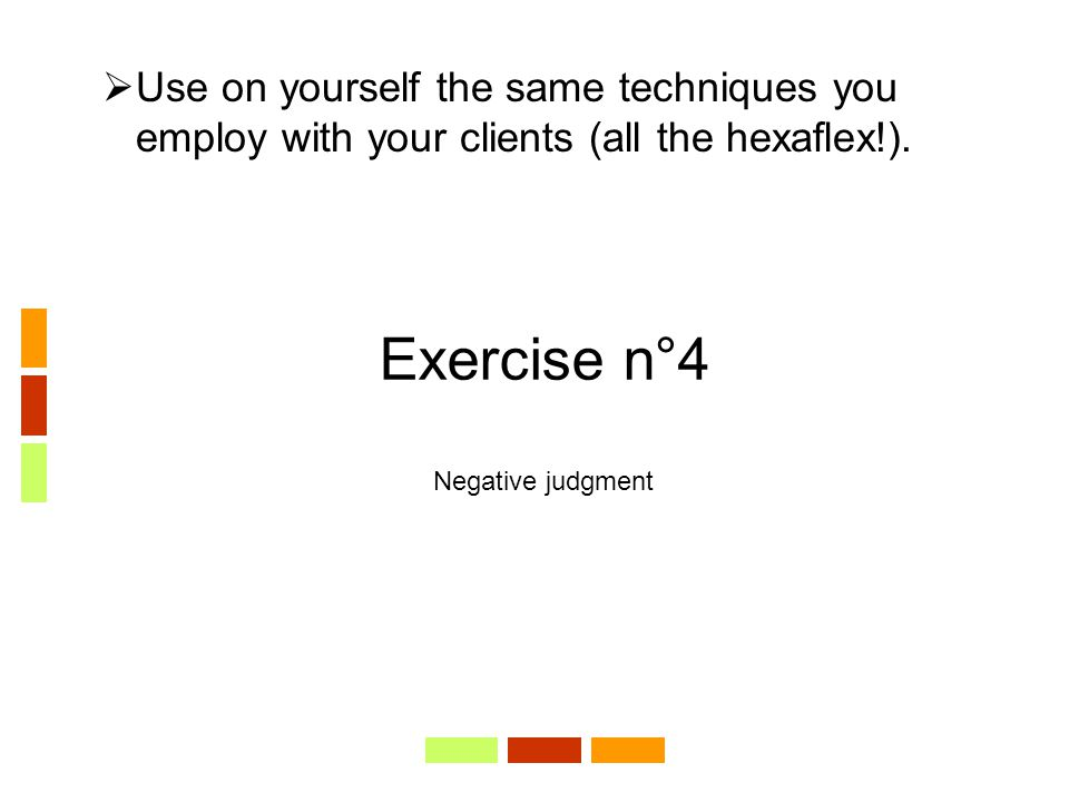Exercise n°4 Negative judgment  Use on yourself the same techniques you employ with your clients (all the hexaflex!).