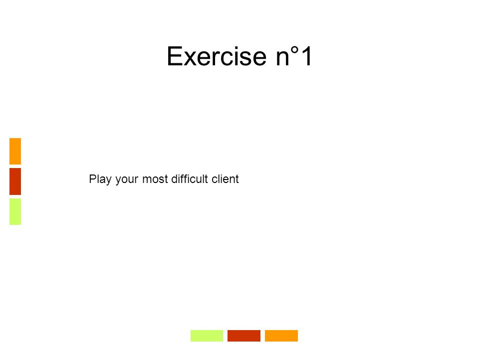 Exercise n°1 Play your most difficult client