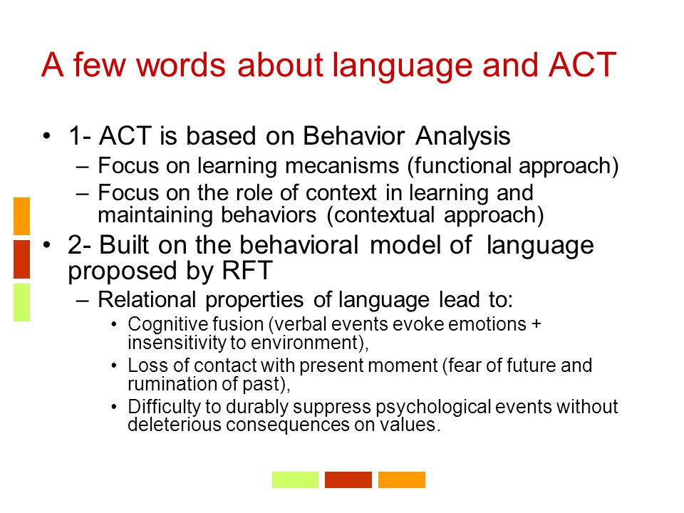 A few words about language and ACT 1- ACT is based on Behavior Analysis –Focus on learning mecanisms (functional approach) –Focus on the role of conte