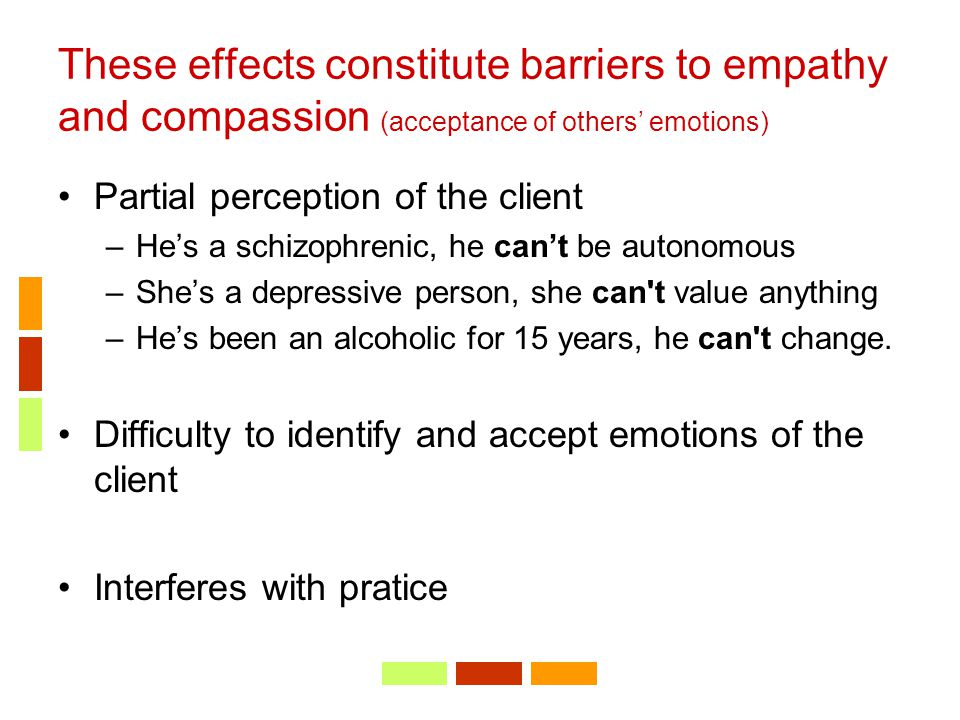 These effects constitute barriers to empathy and compassion (acceptance of others' emotions) Partial perception of the client –He's a schizophrenic, h