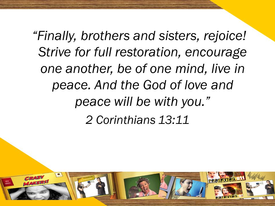 "2727 ""Finally, brothers and sisters, rejoice! Strive for full restoration, encourage one another, be of one mind, live in peace. And the God of love a"