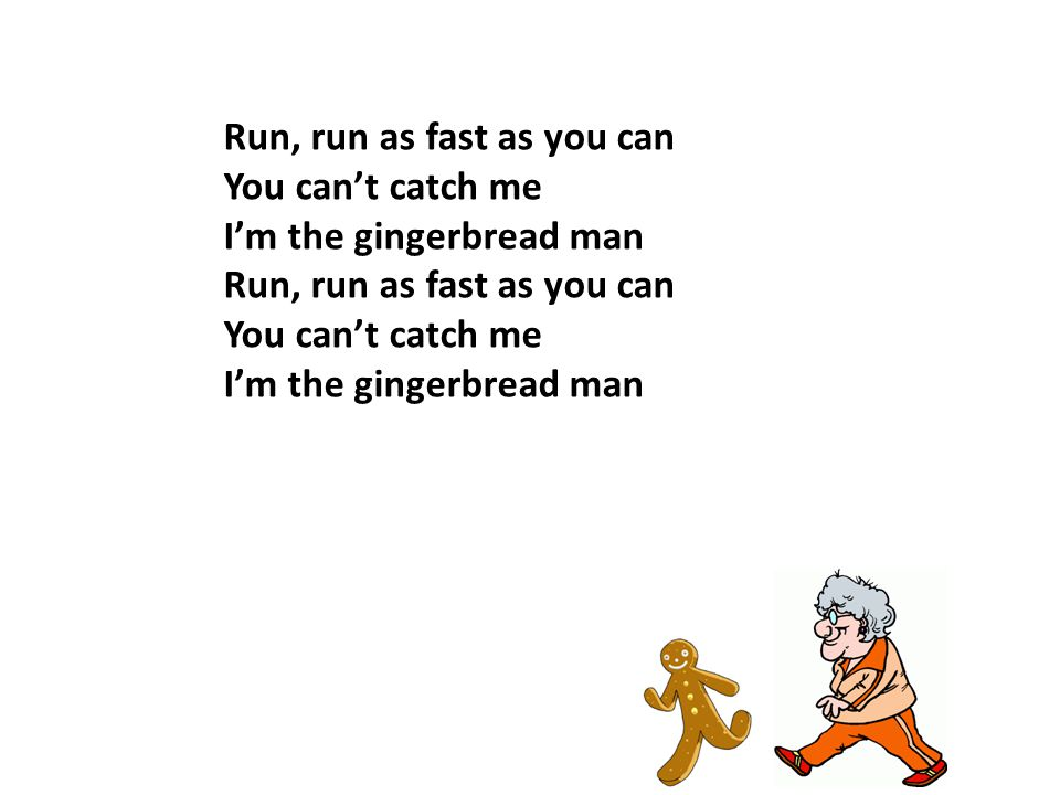 Run, run as fast as you can You can't catch me I'm the gingerbread man Run, run as fast as you can You can't catch me I'm the gingerbread man
