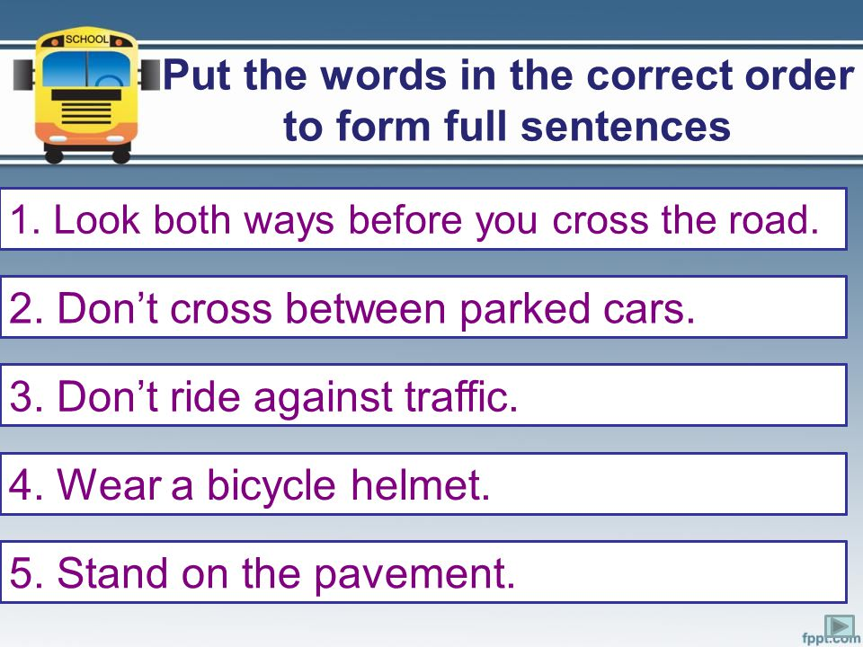 Put the words in the correct order to form full sentences 1. both/cross/ways/look/before/you/road/the 2. parked/cross/between/don't/cars. 3. traffic/a