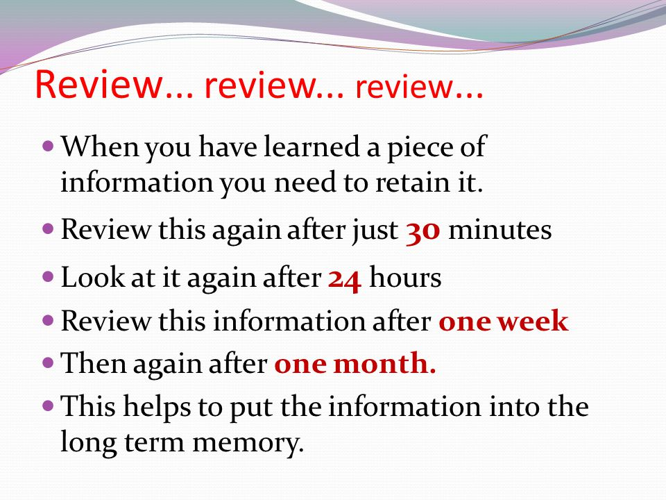 Review... review... review... When you have learned a piece of information you need to retain it. Review this again after just 30 minutes Look at it a