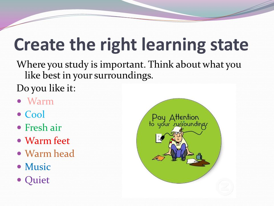 Create the right learning state Where you study is important. Think about what you like best in your surroundings. Do you like it: Warm Cool Fresh air