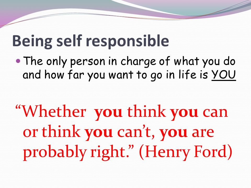 "Being self responsible The only person in charge of what you do and how far you want to go in life is YOU ""Whether you think you can or think you can'"