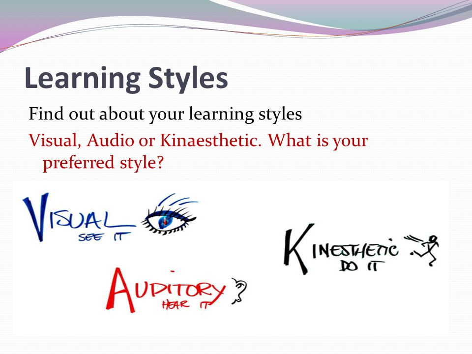 Learning Styles Find out about your learning styles Visual, Audio or Kinaesthetic. What is your preferred style?