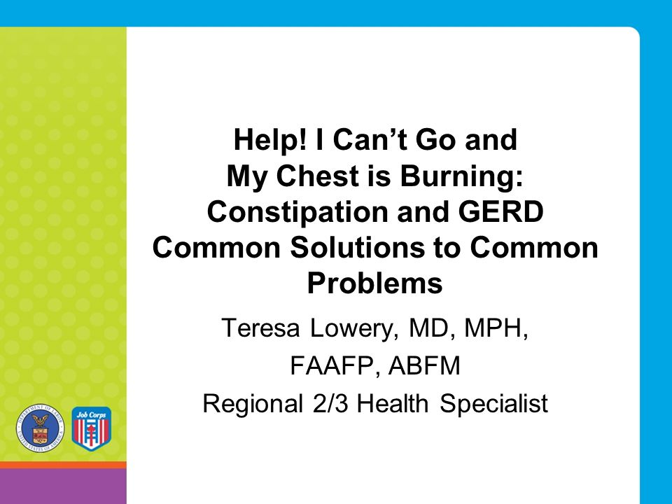 Help! I Can't Go and My Chest is Burning: Constipation and GERD Common Solutions to Common Problems Teresa Lowery, MD, MPH, FAAFP, ABFM Regional 2/3 H