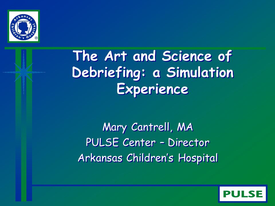 The Art and Science of Debriefing: a Simulation Experience Mary Cantrell, MA PULSE Center – Director Arkansas Children's Hospital Mary Cantrell, MA PU