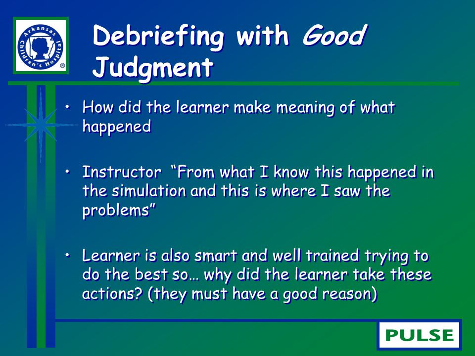 "Debriefing with Good Judgment How did the learner make meaning of what happened Instructor ""From what I know this happened in the simulation and this"