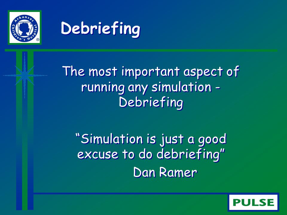 "Debriefing The most important aspect of running any simulation - Debriefing ""Simulation is just a good excuse to do debriefing"" Dan Ramer The most imp"