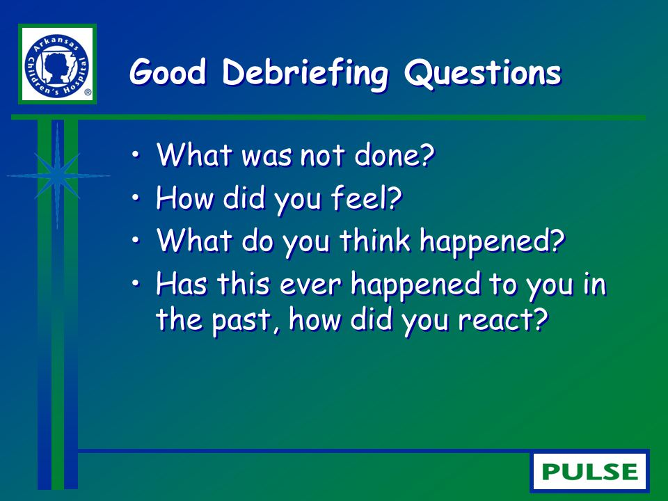 Good Debriefing Questions What was not done? How did you feel? What do you think happened? Has this ever happened to you in the past, how did you reac