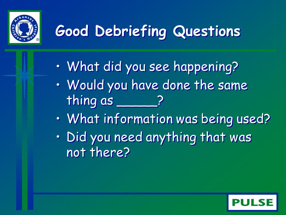 Good Debriefing Questions What did you see happening? Would you have done the same thing as _____? What information was being used? Did you need anyth