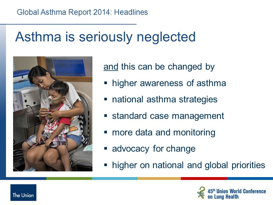 Asthma is seriously neglected Global Asthma Report 2014: Headlines and this can be changed by  higher awareness of asthma  national asthma strategies  standard case management  more data and monitoring  advocacy for change  higher on national and global priorities