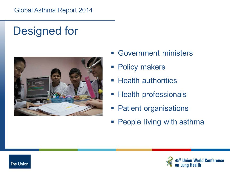 Designed for Global Asthma Report 2014  Government ministers  Policy makers  Health authorities  Health professionals  Patient organisations  People living with asthma