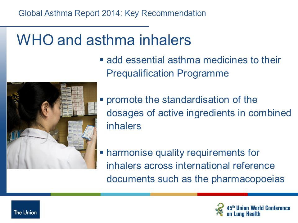 Global Asthma Report 2014: Key Recommendation  add essential asthma medicines to their Prequalification Programme  promote the standardisation of the dosages of active ingredients in combined inhalers  harmonise quality requirements for inhalers across international reference documents such as the pharmacopoeias WHO and asthma inhalers