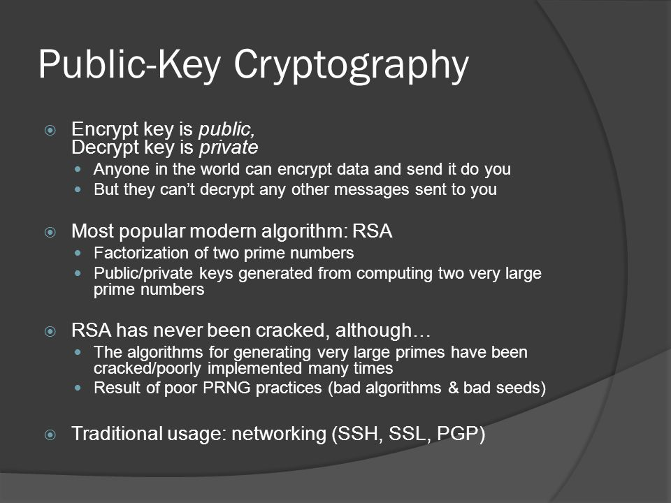 Public-Key Cryptography  Encrypt key is public, Decrypt key is private Anyone in the world can encrypt data and send it do you But they can't decrypt any other messages sent to you  Most popular modern algorithm: RSA Factorization of two prime numbers Public/private keys generated from computing two very large prime numbers  RSA has never been cracked, although… The algorithms for generating very large primes have been cracked/poorly implemented many times Result of poor PRNG practices (bad algorithms & bad seeds)  Traditional usage: networking (SSH, SSL, PGP)