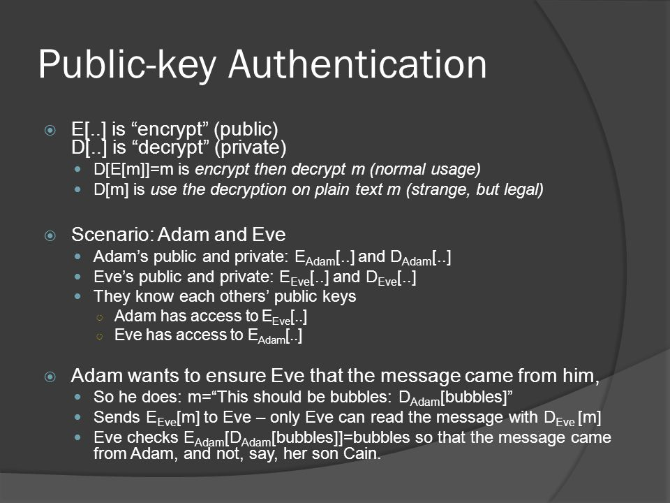 Public-key Authentication  E[..] is encrypt (public) D[..] is decrypt (private) D[E[m]]=m is encrypt then decrypt m (normal usage) D[m] is use the decryption on plain text m (strange, but legal)  Scenario: Adam and Eve Adam's public and private: E Adam [..] and D Adam [..] Eve's public and private: E Eve [..] and D Eve [..] They know each others' public keys ○ Adam has access to E Eve [..] ○ Eve has access to E Adam [..]  Adam wants to ensure Eve that the message came from him, So he does: m= This should be bubbles: D Adam [bubbles] Sends E Eve [m] to Eve – only Eve can read the message with D Eve [m] Eve checks E Adam [D Adam [bubbles]]=bubbles so that the message came from Adam, and not, say, her son Cain.