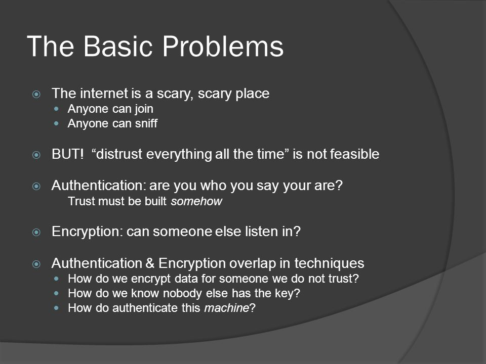 """The Basic Problems  The internet is a scary, scary place Anyone can join Anyone can sniff  BUT! """"distrust everything all the time"""" is not feasible """