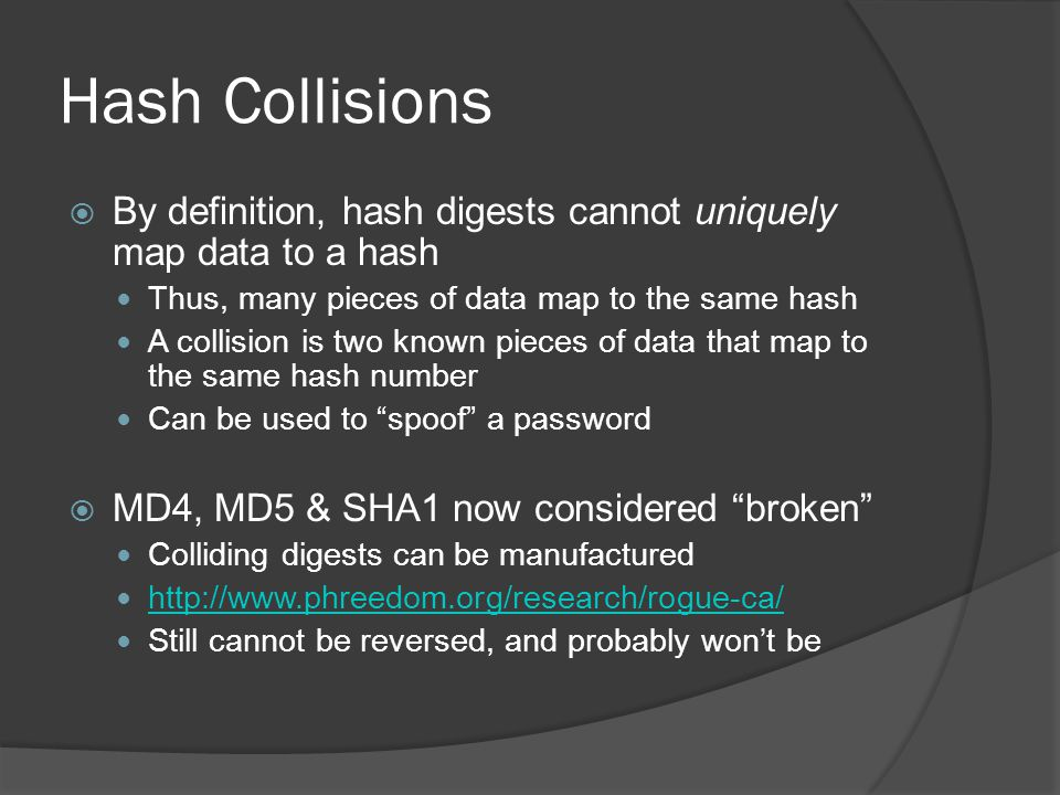 Hash Collisions  By definition, hash digests cannot uniquely map data to a hash Thus, many pieces of data map to the same hash A collision is two known pieces of data that map to the same hash number Can be used to spoof a password  MD4, MD5 & SHA1 now considered broken Colliding digests can be manufactured http://www.phreedom.org/research/rogue-ca/ Still cannot be reversed, and probably won't be