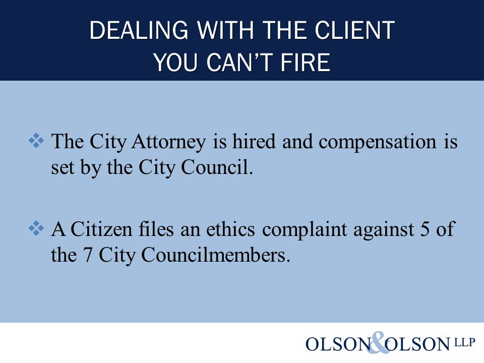 DEALING WITH THE CLIENT YOU CAN'T FIRE  The City Attorney is hired and compensation is set by the City Council.