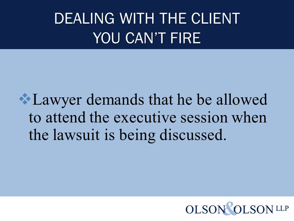 DEALING WITH THE CLIENT YOU CAN'T FIRE  Lawyer demands that he be allowed to attend the executive session when the lawsuit is being discussed.