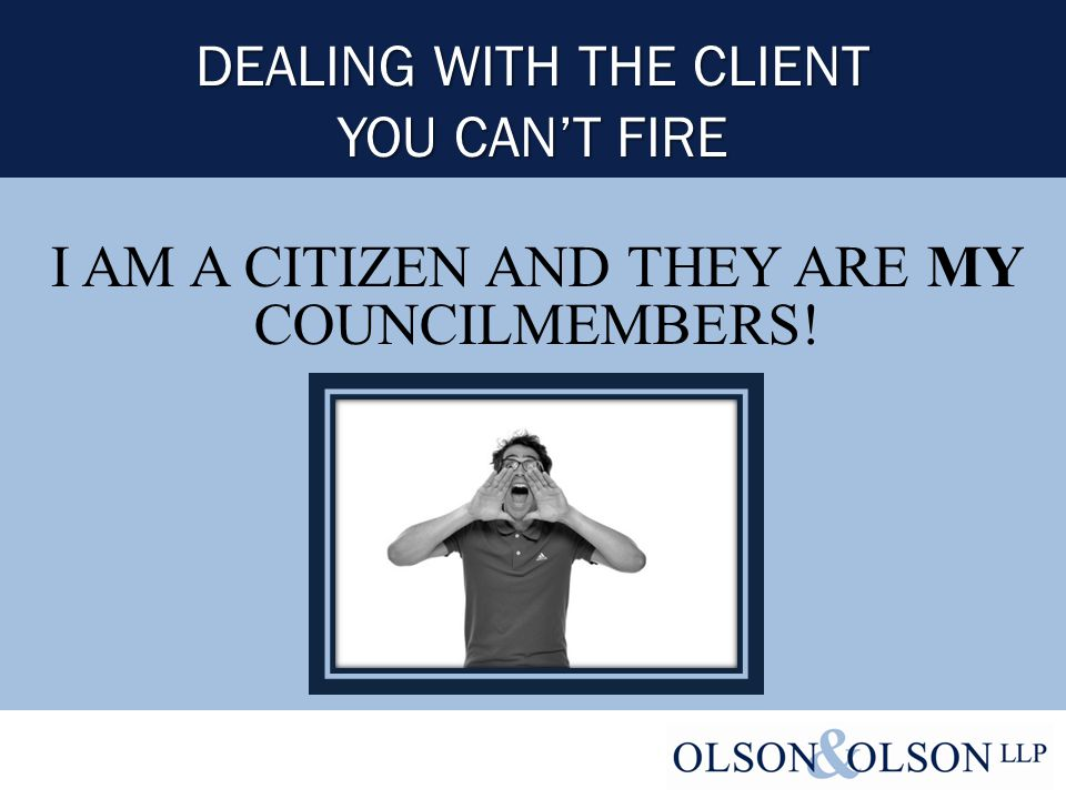 DEALING WITH THE CLIENT YOU CAN'T FIRE I AM A CITIZEN AND THEY ARE MY COUNCILMEMBERS!